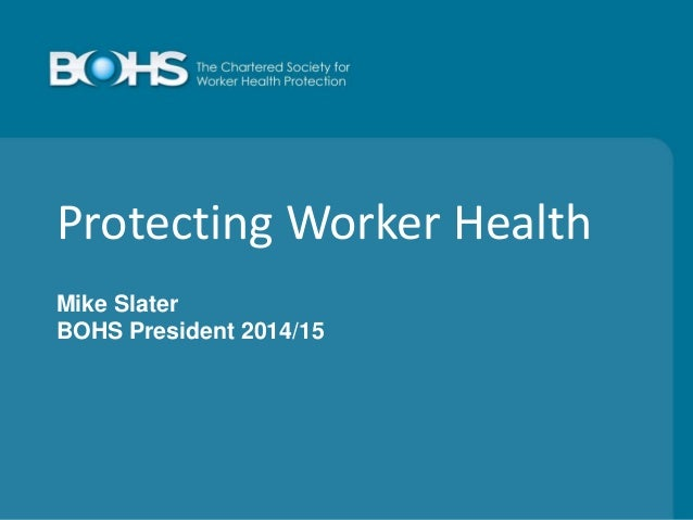 Protecting Worker Health Mike Slater BOHS President 2014/15