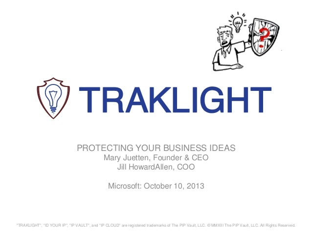 """PROTECTING YOUR BUSINESS IDEAS Mary Juetten, Founder & CEO Jill HowardAllen, COO Microsoft: October 10, 2013 """"TRAKLIGHT"""", ..."""