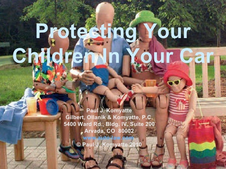 Protecting Your Children In Your Car Paul J. Komyatte Gilbert, Ollanik & Komyatte, P.C. 5400 Ward Rd., Bldg. IV, Suite 200...