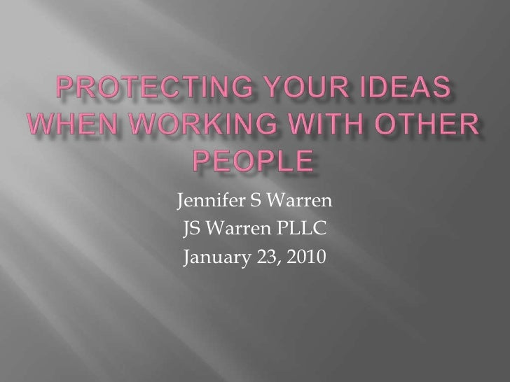 Protecting your ideas when working with other people <br />Jennifer S Warren<br />JS Warren PLLC<br />January 23, 2010<br />