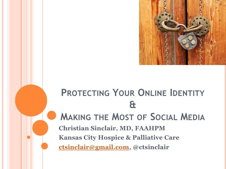 Protecting Your Online Identity &Making the Most of Social Media<br />Christian Sinclair, MD, FAAHPM<br />Kansas City Hosp...