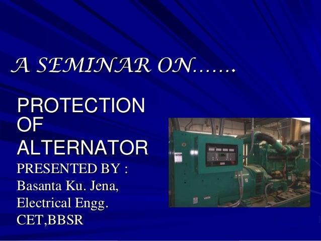 A SEMINAR ON…….PROTECTIONOFALTERNATORPRESENTED BY :Basanta Ku. Jena,Electrical Engg.CET,BBSR