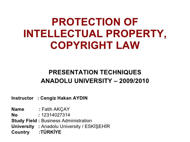 PROTECTION OF INTELLECTUAL PROPERTY, COPYRIGHT LAW PRESENTATION TECHNIQUES ANADOLU UNIVERSITY  – 2009 /2010 Instructor  : ...