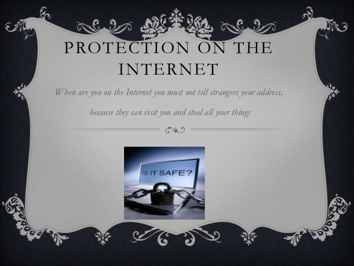 PROTECTION ON THE      INTERNETWhen are you on the Internet you must not tell strangers your address,          because the...