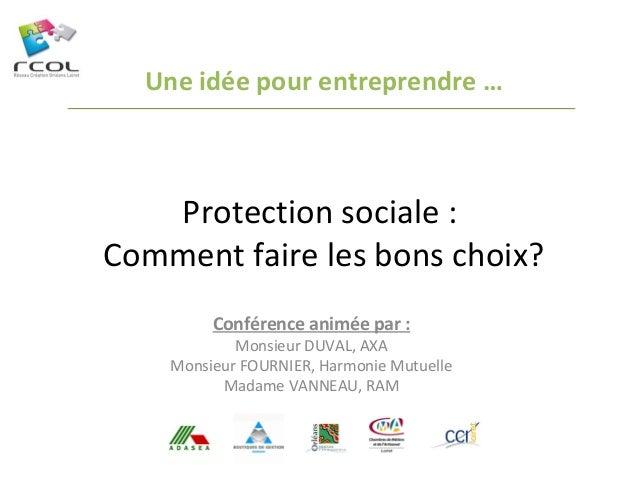 Une idée pour entreprendre …  Protection sociale : Comment faire les bons choix? Conférence animée par :  Monsieur DUVAL, ...
