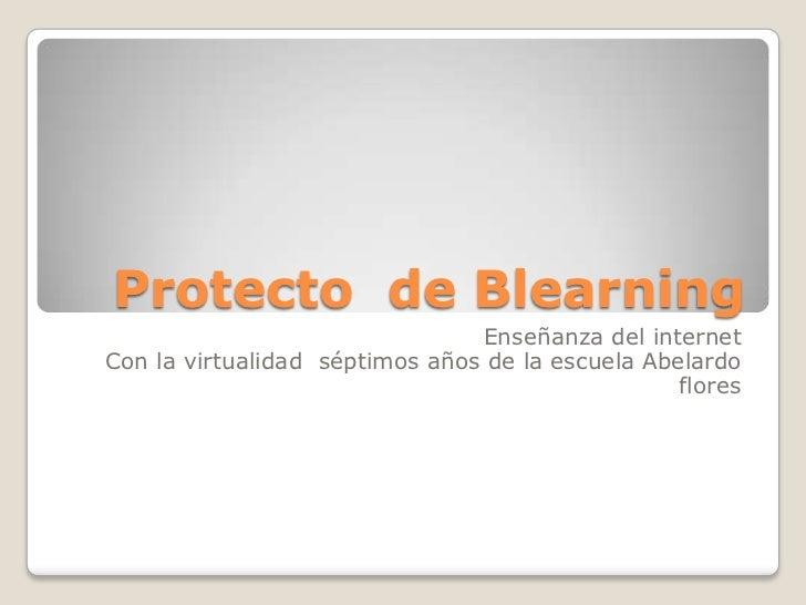 Protecto  de Blearning<br />Enseñanza del internet<br />Con la virtualidad  séptimos años de la escuela Abelardo flores<br />