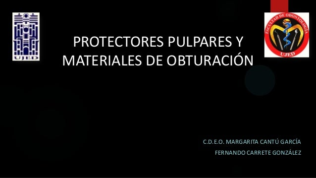 PROTECTORES PULPARES Y MATERIALES DE OBTURACIÓN C.D.E.O. MARGARITA CANTÚ GARCÍA FERNANDO CARRETE GONZÁLEZ
