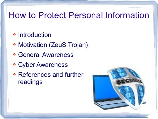 How to Protect Personal Information Introduction Motivation (ZeuS Trojan) General Awareness Cyber Awareness References and...