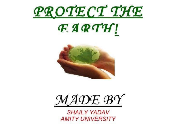 PROTECT THE EARTH! MADE BY SHAILY YADAV AMITY UNIVERSITY