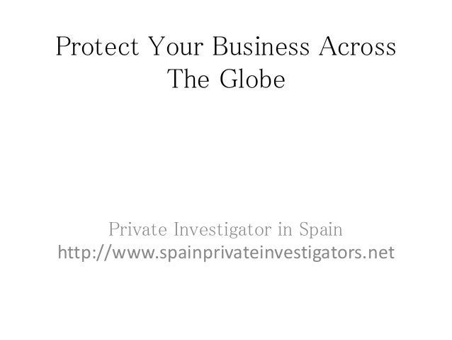 Protect Your Business AcrossThe GlobePrivate Investigator in Spainhttp://www.spainprivateinvestigators.net
