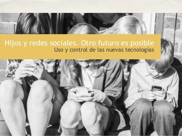 Hijos y redes sociales. Otro futuro es posible Uso y control de las nuevas tecnologías