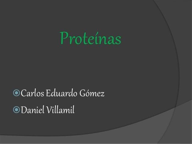 Proteínas Carlos Eduardo Gómez Daniel Villamil