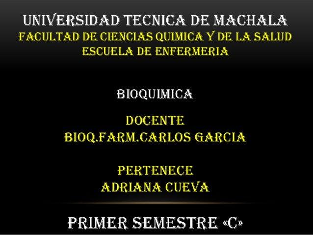 UNIVERSIDAD TECNICA DE MACHALA FACULTAD DE CIENCIAS QUIMICA Y DE LA SALUD ESCUELA DE ENFERMERIA  BIOQUIMICA  DOCENTE BIOQ....