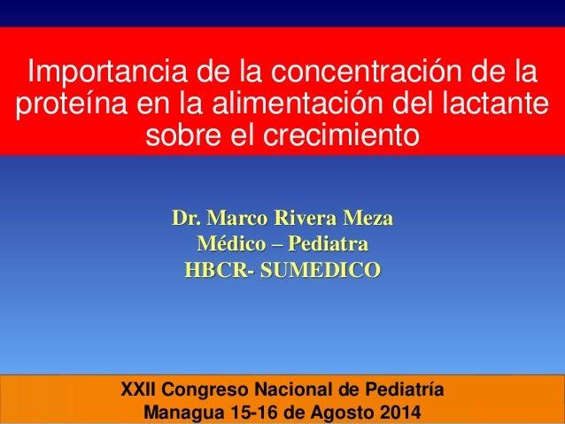 XXII Congreso Nacional de Pediatría Managua 15-16 de Agosto 2014 Importancia de la concentración de la proteína en la alim...