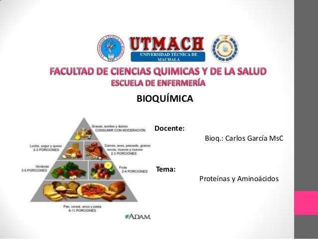 BIOQUÍMICA Docente: Bioq.: Carlos García MsC Tema: Proteínas y Aminoácidos