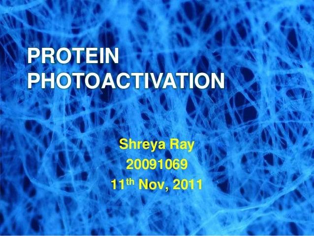 Shreya Ray 20091069 11th Nov, 2011 PROTEIN PHOTOACTIVATION