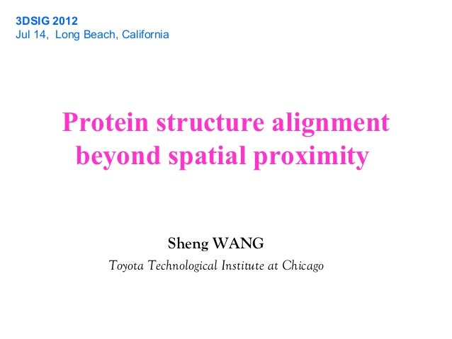 Protein structure alignment beyond spatial proximity 3DSIG 2012 Jul 14, Long Beach, California Sheng WANG Toyota Technolog...