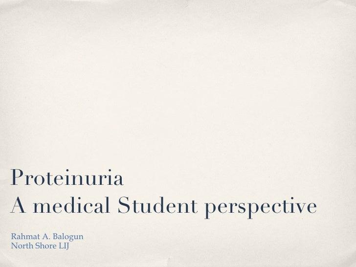 Proteinuria A medical Student perspective <ul><li>Rahmat A. Balogun </li></ul><ul><li>North Shore LIJ </li></ul>