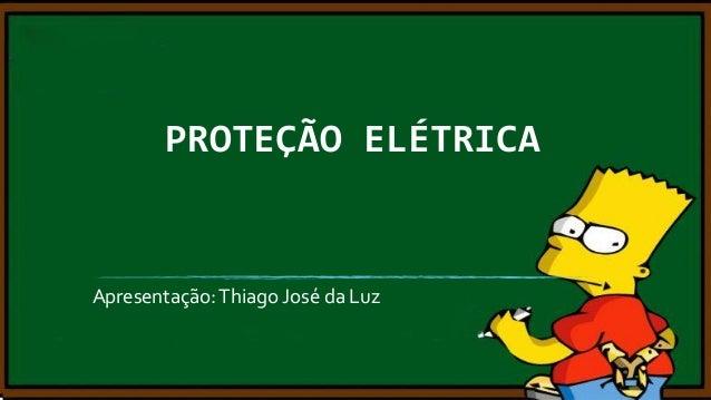 PROTEÇÃO ELÉTRICA  Apresentação: Thiago José da Luz