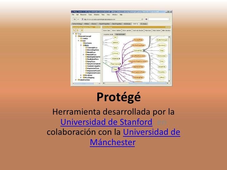 Protégé Herramienta desarrollada por la    Universidad de Stanford, encolaboración con la Universidad de           Mánches...