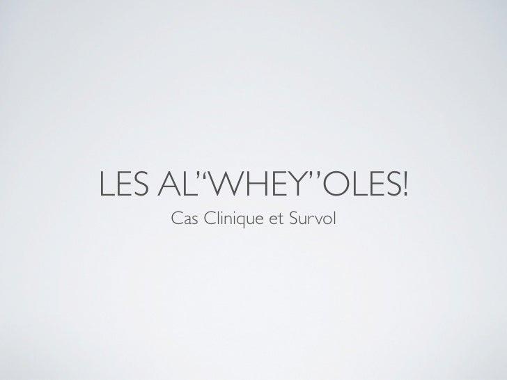 LES AL''WHEY''OLES!    Cas Clinique et Survol