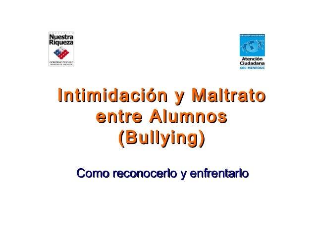 Intimidación y MaltratoIntimidación y Maltrato entre Alumnosentre Alumnos (Bullying)(Bullying) Como reconocerlo y enfrenta...