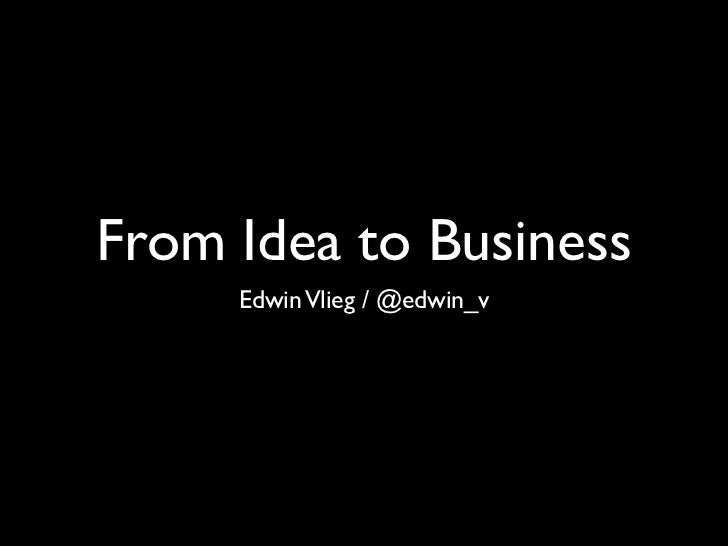From Idea to Business     Edwin Vlieg / @edwin_v