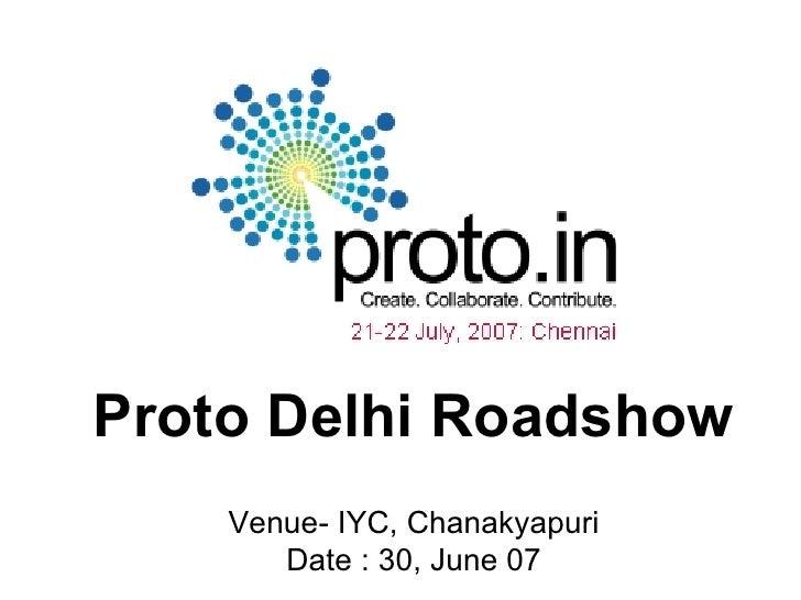 Proto Delhi Roadshow Venue- IYC, Chanakyapuri Date : 30, June 07