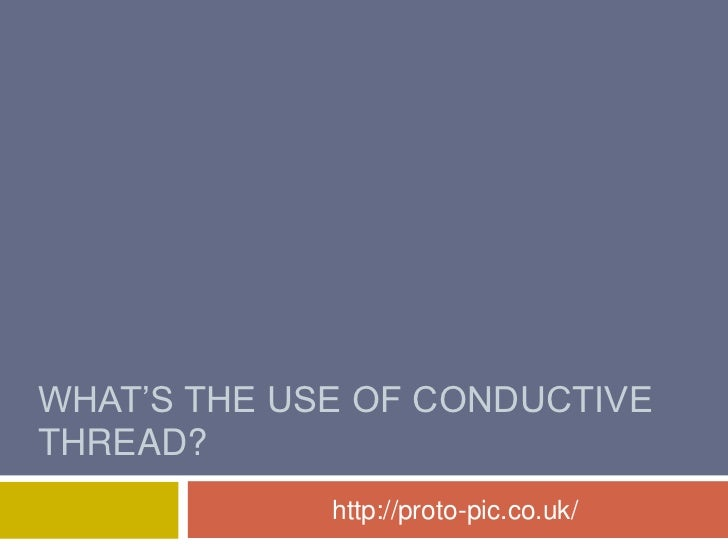 WHAT'S THE USE OF CONDUCTIVETHREAD?             http://proto-pic.co.uk/