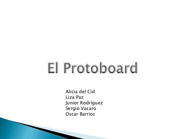 El Protoboard<br />Alicia del Cid<br />Liza Paz<br />Junior Rodríguez<br />Sergio Vacaro<br />Oscar Barrios<br />