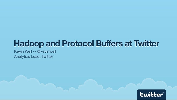 Hadoop and Protocol Buffers at Twitter Kevin Weil -- @kevinweil Analytics Lead, Twitter                                   ...