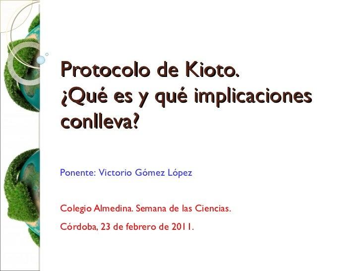 Protocolo de Kioto. ¿Qué es y qué implicaciones conlleva? Ponente:  Victorio Gómez López Colegio Almedina. Semana de las C...