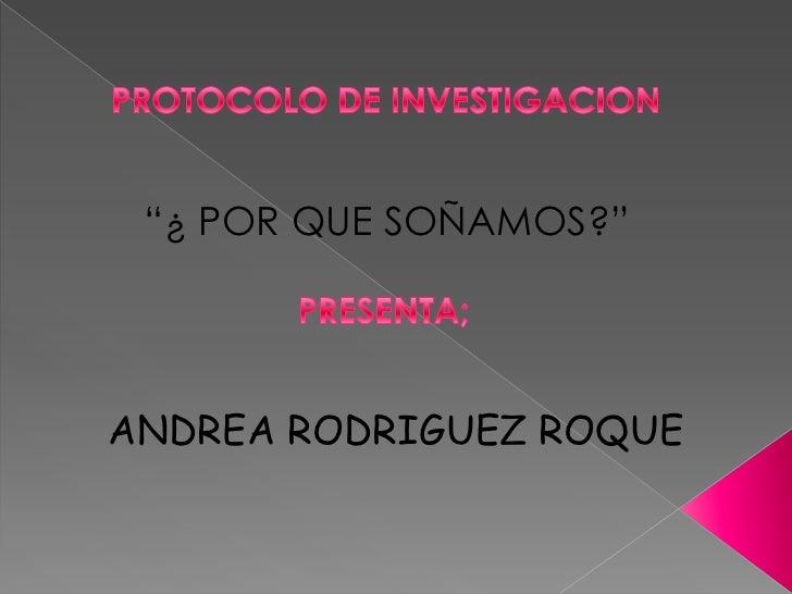 """PROTOCOLO DE INVESTIGACION<br />""""¿ POR QUE SOÑAMOS?""""<br />PRESENTA;<br />ANDREA RODRIGUEZ ROQUE<br />"""