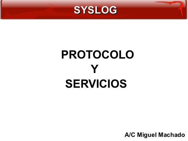 SYSLOGPROTOCOLO    Y SERVICIOS          A/C Miguel Machado
