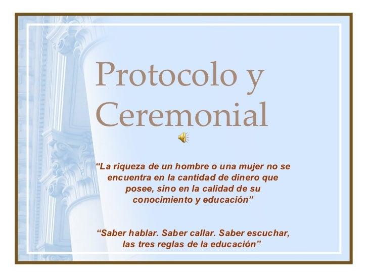 """Protocolo y Ceremonial """" La riqueza de un hombre o una mujer no se encuentra en la cantidad de dinero que posee, sino en l..."""