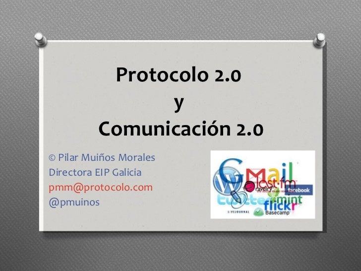 Protocolo 2.0  y  Comunicación 2.0 © Pilar Muiños Morales Directora EIP Galicia [email_address] @pmuinos