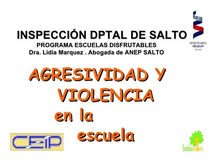 INSPECCIÓN DPTAL DE SALTO   PROGRAMA ESCUELAS DISFRUTABLES Dra. Lidia Marquez . Abogada de ANEP SALTO AGRESIVIDAD Y    VIO...