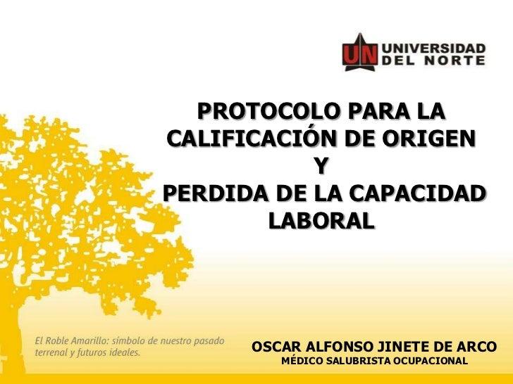 PROTOCOLO PARA LACALIFICACIÓN DE ORIGEN           YPERDIDA DE LA CAPACIDAD       LABORAL      OSCAR ALFONSO JINETE DE ARCO...