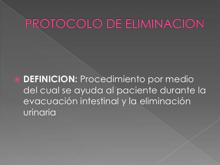 PROTOCOLO DE ELIMINACION<br />DEFINICION: Procedimiento por medio del cual se ayuda al paciente durante la evacuación inte...