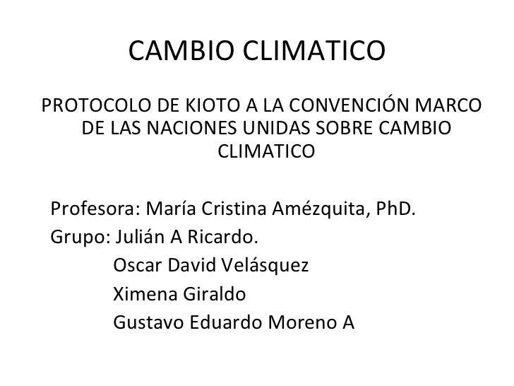 CAMBIO CLIMATICO <ul><li>PROTOCOLO DE KIOTO A LA CONVENCIÓN MARCO DE LAS NACIONES UNIDAS SOBRE CAMBIO CLIMATICO </li></ul>...