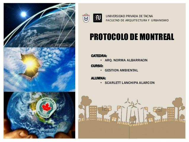 PROTOCOLO DE MONTREAL UNIVERSIDAD PRIVADA DE TACNA FACULTAD DE ARQUITECTURA Y URBANISMO CATEDRA: • ARQ. NORMA ALBARRACIN A...