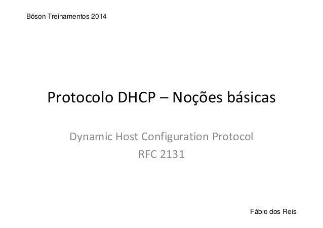 ProtocoloDHCP– Noçõesbásicas Dynamic HostConfiguration Protocol RFC2131 Bóson Treinamentos 2014 Fábio dos Reis