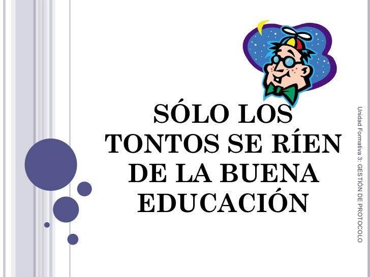 SÓLO LOS TONTOS SE RÍEN DE LA BUENA EDUCACIÓN Unidad Formativa 3: GESTIÓN DE PROTOCOLO
