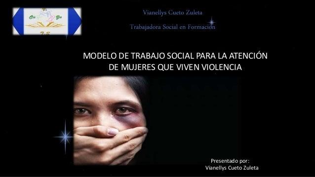 MODELO DE TRABAJO SOCIAL PARA LA ATENCIÓN DE MUJERES QUE VIVEN VIOLENCIA Presentado por: Vianellys Cueto Zuleta