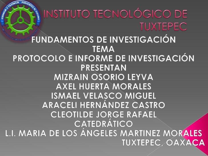 INSTITUTO TECNOLÓGICO DE TUXTEPEC<br />FUNDAMENTOS DE INVESTIGACIÓN<br />TEMA<br />PROTOCOLO E INFORME DE INVESTIGACIÓN<br...
