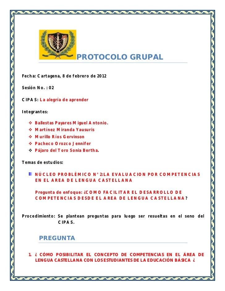 PROTOCOLO GRUPALFecha: Cartagena, 8 de febrero de 2012Sesión No. : 02CIPAS: La alegría de aprenderIntegrantes:    Ballest...