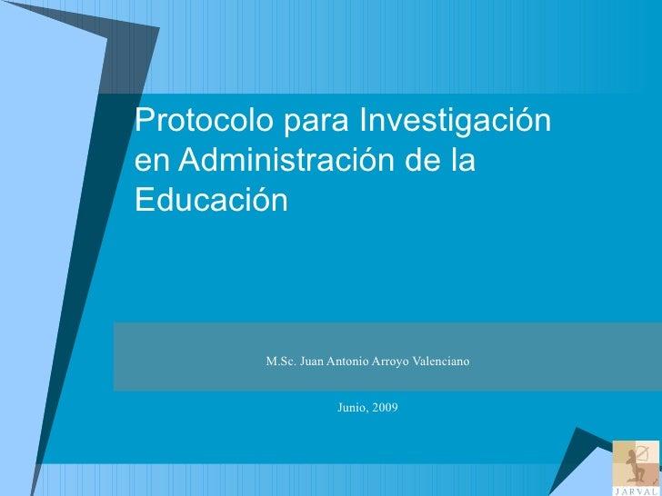 Protocolo para Investigación  en Administración de la Educación M.Sc. Juan Antonio Arroyo Valenciano Junio, 2009