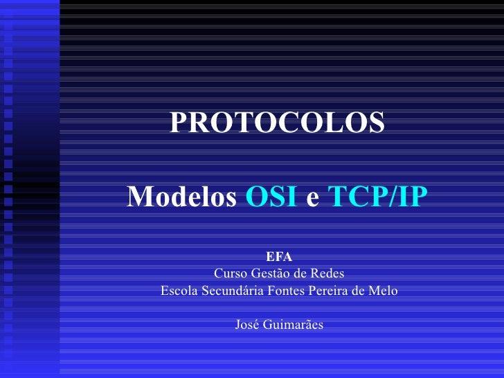 PROTOCOLOS Modelos   OSI  e  TCP/IP EFA Curso Gestão de Redes Escola Secundária Fontes Pereira de Melo José  Guimarães