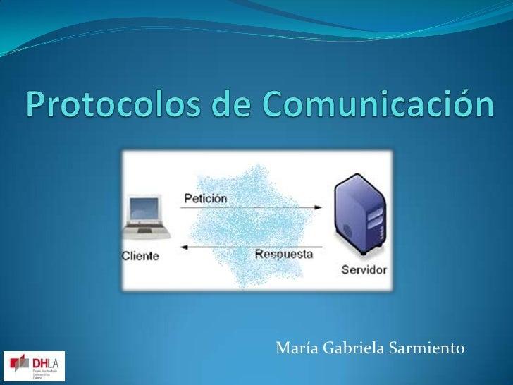 Protocolos de Comunicación<br />María Gabriela Sarmiento<br />