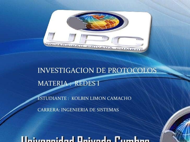 INVESTIGACION DE PROTOCOLOS MATERIA : REDES I  ESTUDIANTE : KOLBIN LIMON CAMACHO  CARRERA: INGENIERIA DE SISTEMAS